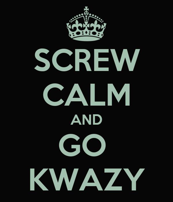 SCREW CALM AND GO  KWAZY