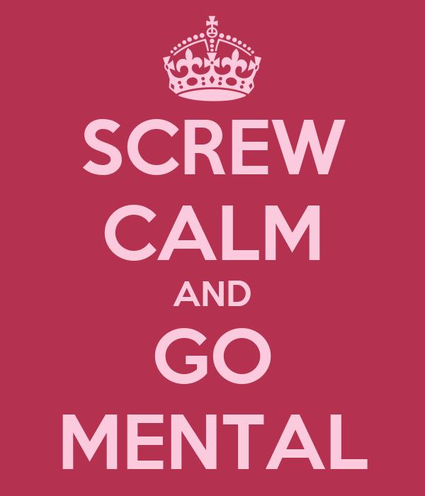 SCREW CALM AND GO MENTAL
