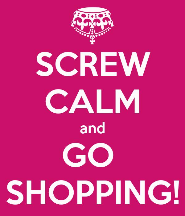 SCREW CALM and GO  SHOPPING!