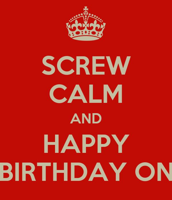 SCREW CALM AND HAPPY BIRTHDAY ON