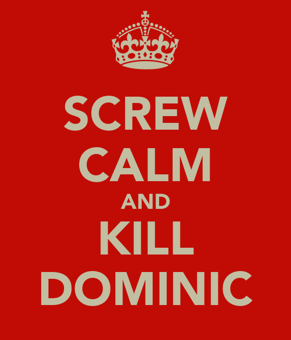 SCREW CALM AND KILL DOMINIC