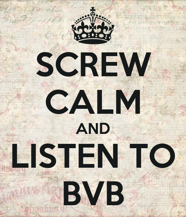 SCREW CALM AND LISTEN TO BVB