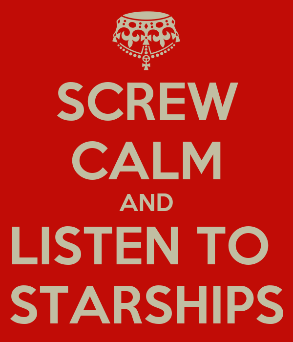 SCREW CALM AND LISTEN TO  STARSHIPS