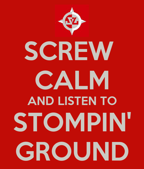 SCREW  CALM AND LISTEN TO STOMPIN' GROUND