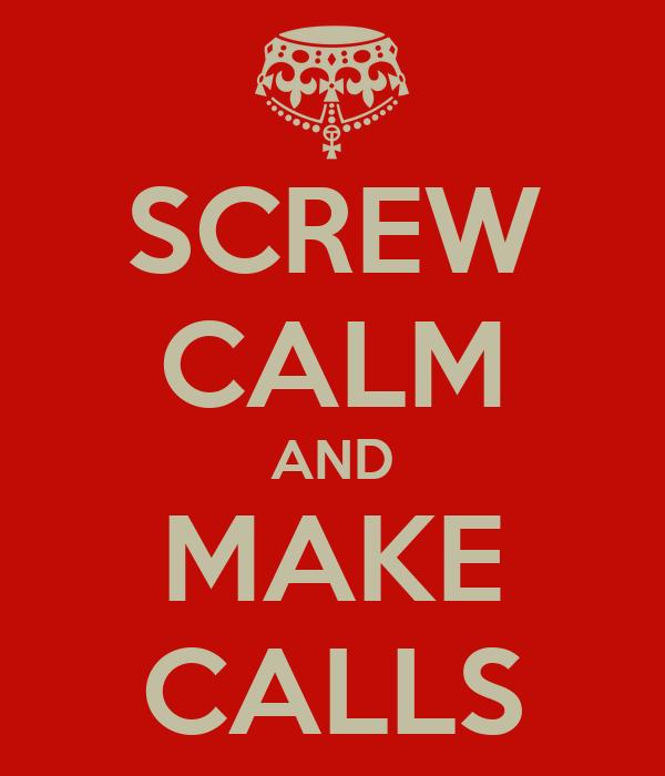 SCREW CALM AND MAKE CALLS