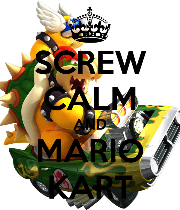 SCREW CALM AND MARIO KART