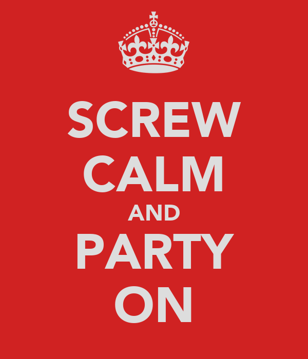 SCREW CALM AND PARTY ON