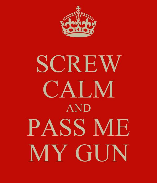 SCREW CALM AND PASS ME MY GUN