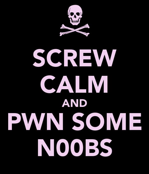 SCREW CALM AND PWN SOME N00BS