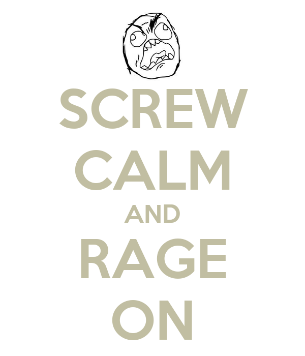 SCREW CALM AND RAGE ON