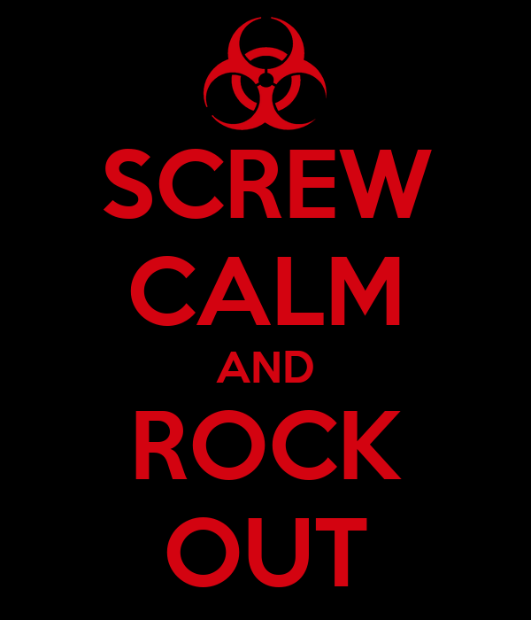SCREW CALM AND ROCK OUT