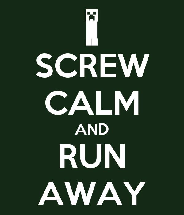 SCREW CALM AND RUN AWAY