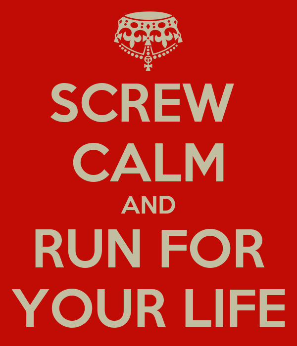 SCREW  CALM AND RUN FOR YOUR LIFE