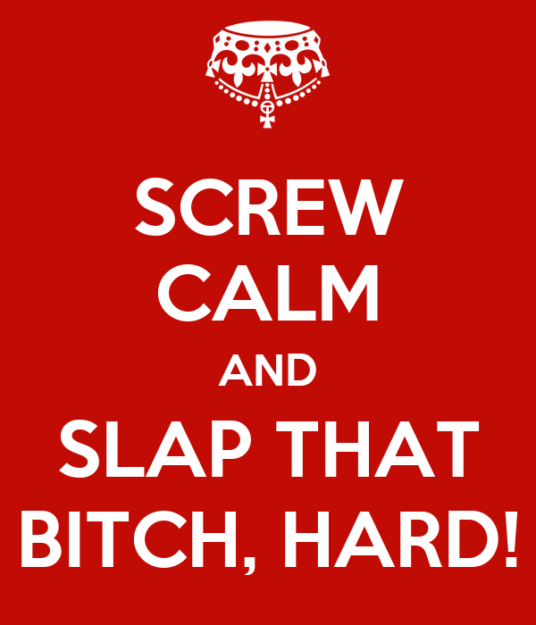 SCREW CALM AND SLAP THAT BITCH, HARD!