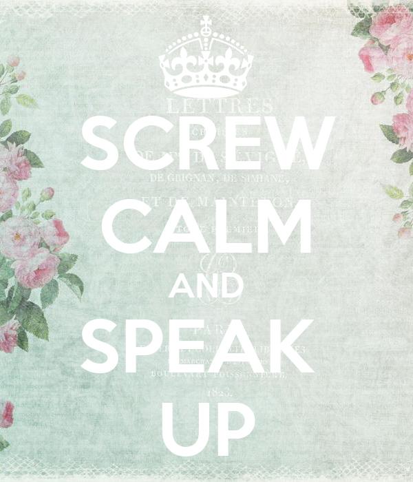 SCREW CALM AND SPEAK  UP