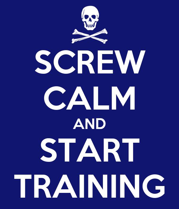 SCREW CALM AND START TRAINING