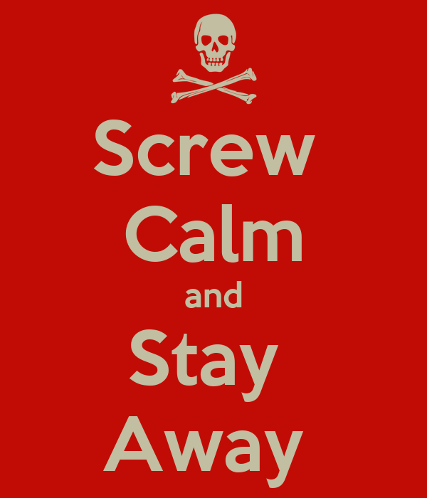 Screw  Calm and Stay  Away