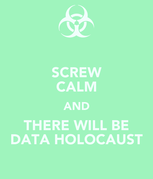 SCREW CALM AND THERE WILL BE DATA HOLOCAUST