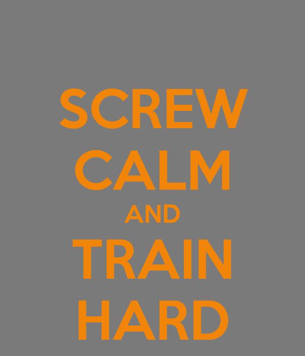 SCREW CALM AND TRAIN HARD