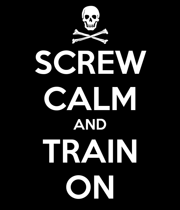 SCREW CALM AND TRAIN ON