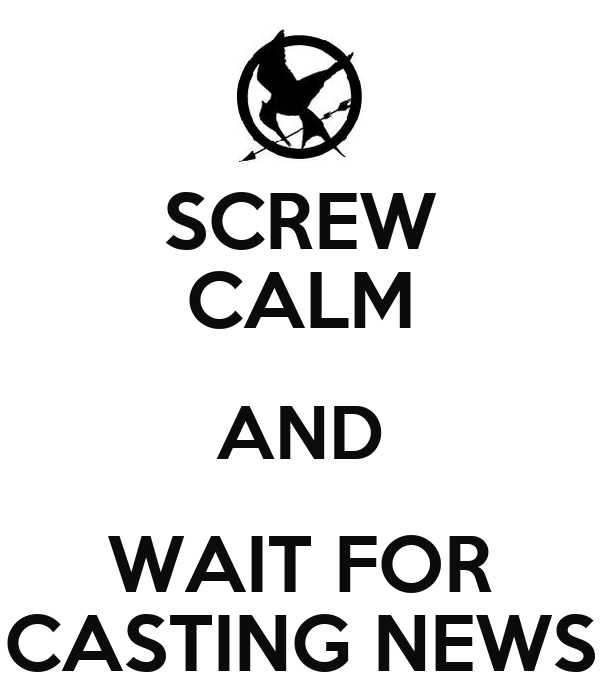 SCREW CALM AND WAIT FOR CASTING NEWS