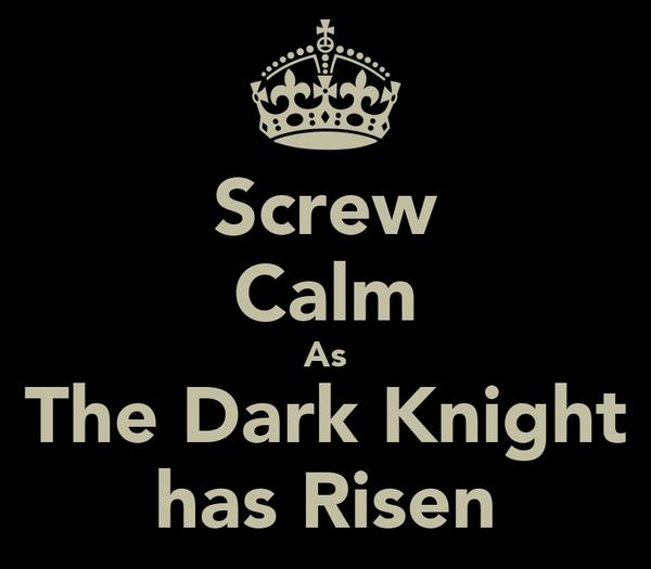 Screw Calm As The Dark Knight has Risen
