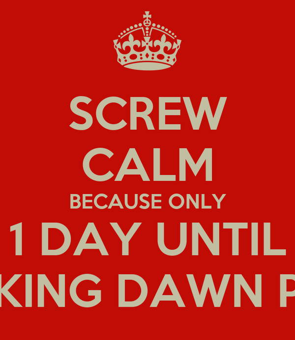 SCREW CALM BECAUSE ONLY 1 DAY UNTIL BREAKING DAWN PART2