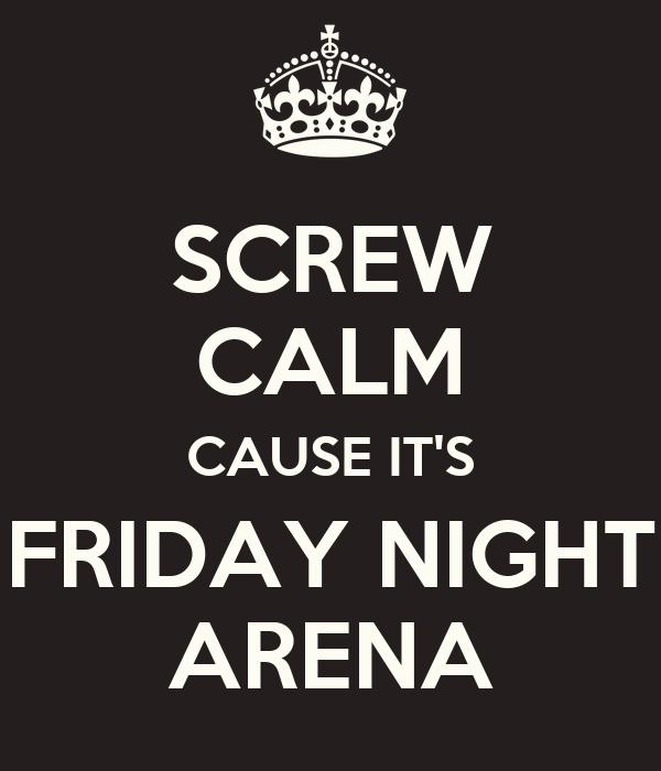 SCREW CALM CAUSE IT'S FRIDAY NIGHT ARENA