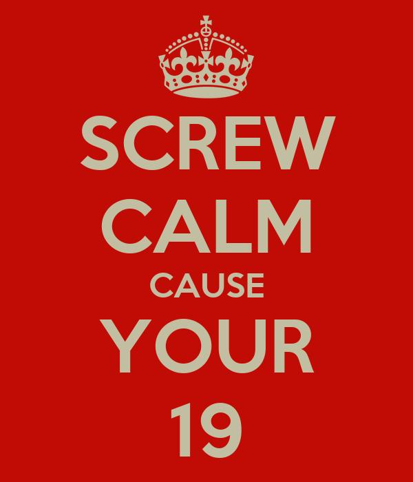 SCREW CALM CAUSE YOUR 19