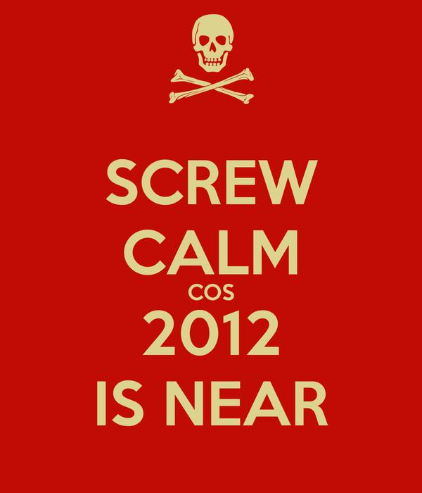 SCREW CALM COS 2012 IS NEAR
