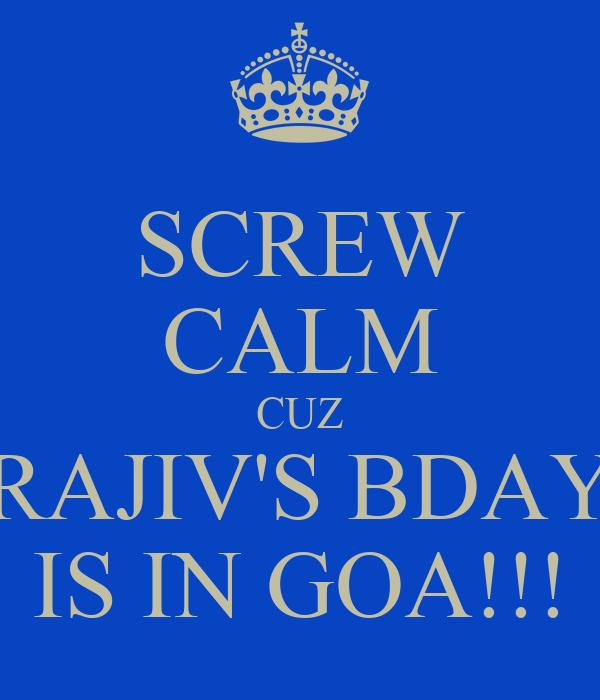 SCREW CALM CUZ RAJIV'S BDAY IS IN GOA!!!