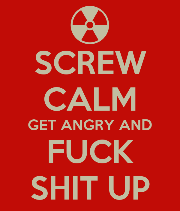 SCREW CALM GET ANGRY AND FUCK SHIT UP