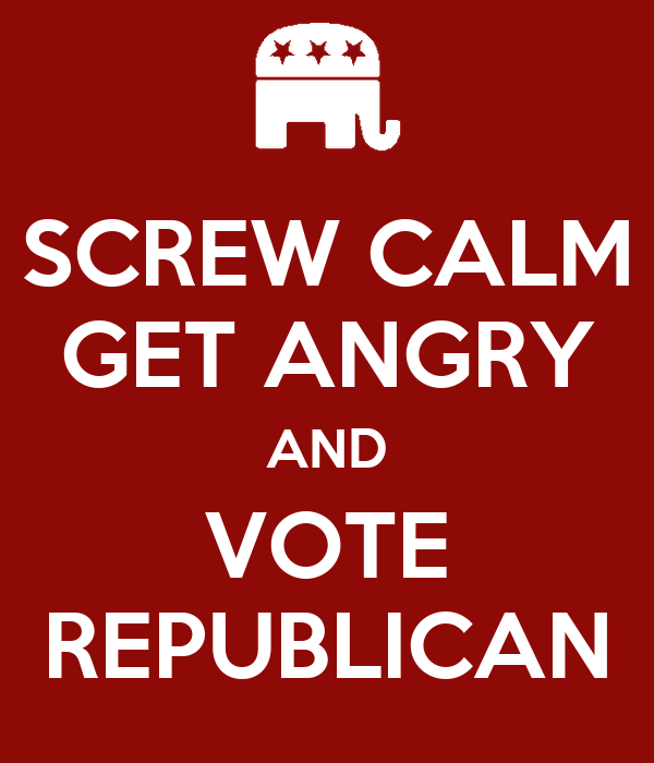 SCREW CALM GET ANGRY AND VOTE REPUBLICAN