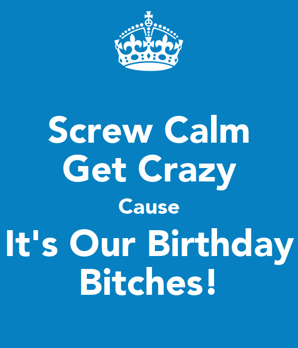 Screw Calm Get Crazy Cause It's Our Birthday Bitches!