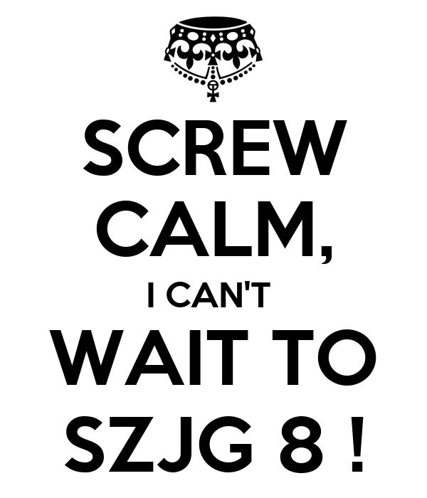 SCREW CALM, I CAN'T  WAIT TO SZJG 8 !