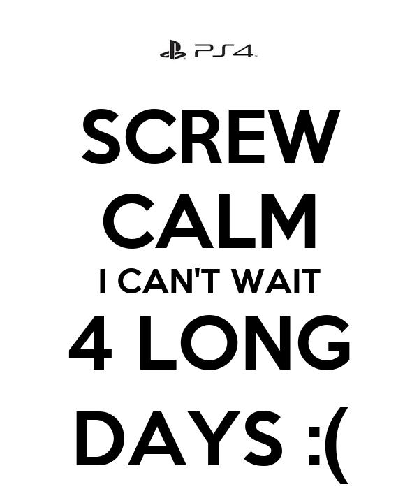 SCREW CALM I CAN'T WAIT 4 LONG DAYS :(