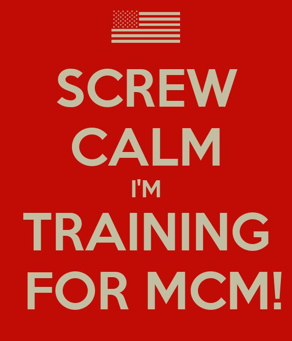 SCREW CALM I'M TRAINING  FOR MCM!