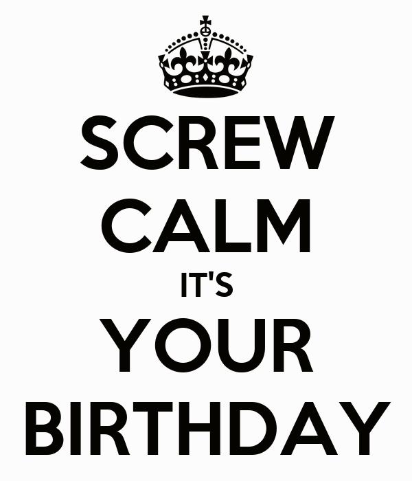 SCREW CALM IT'S YOUR BIRTHDAY