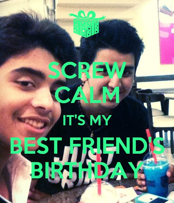 SCREW CALM IT'S MY BEST FRIEND'S BIRTHDAY