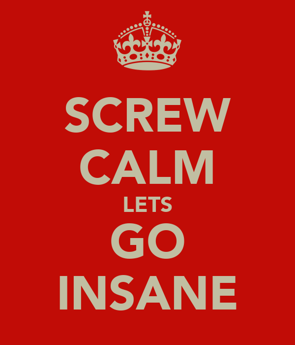 SCREW CALM LETS GO INSANE