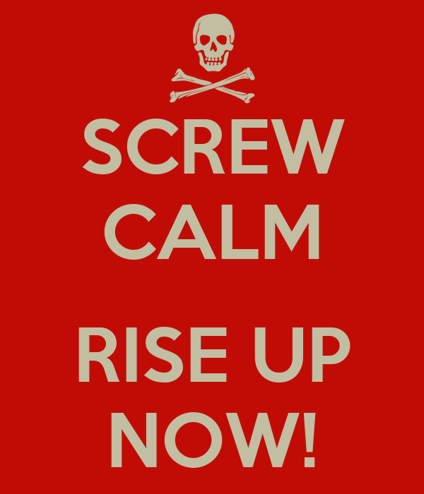 SCREW CALM  RISE UP NOW!
