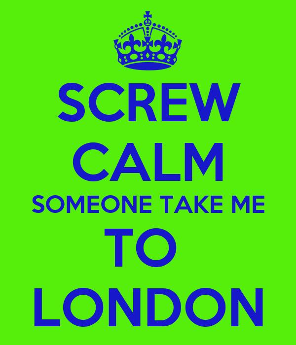 SCREW CALM SOMEONE TAKE ME TO  LONDON