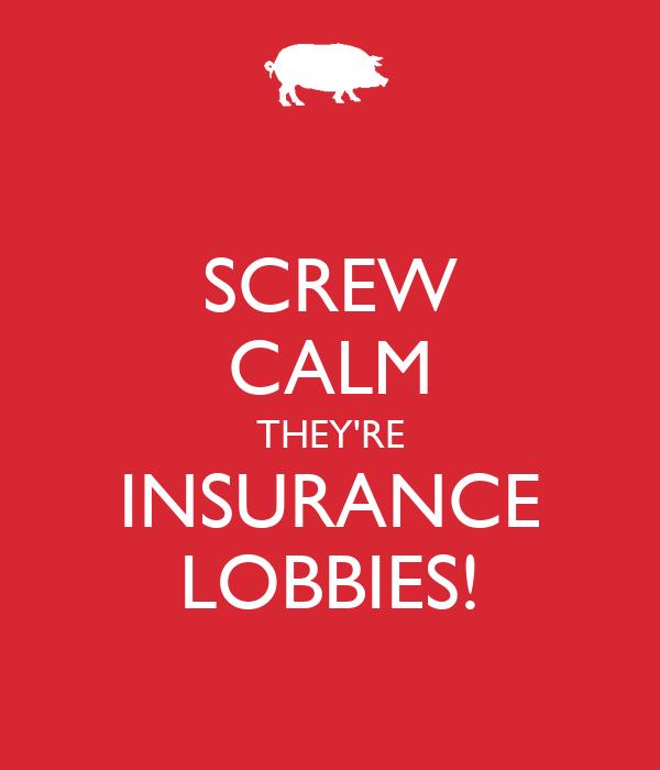 SCREW CALM THEY'RE INSURANCE LOBBIES!