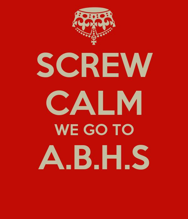 SCREW CALM WE GO TO A.B.H.S