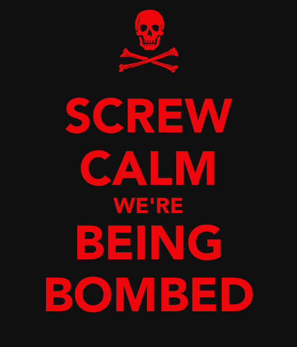 SCREW CALM WE'RE BEING BOMBED