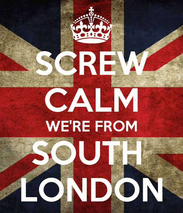 SCREW CALM WE'RE FROM SOUTH  LONDON