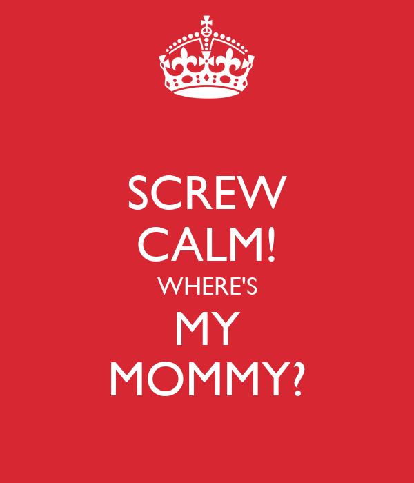SCREW CALM! WHERE'S MY MOMMY?