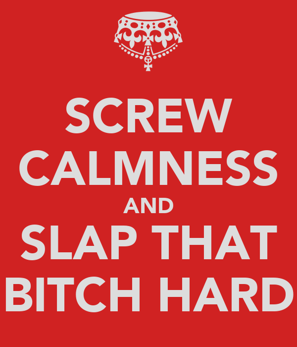 SCREW CALMNESS AND SLAP THAT BITCH HARD