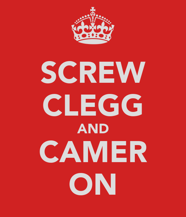 SCREW CLEGG AND CAMER ON