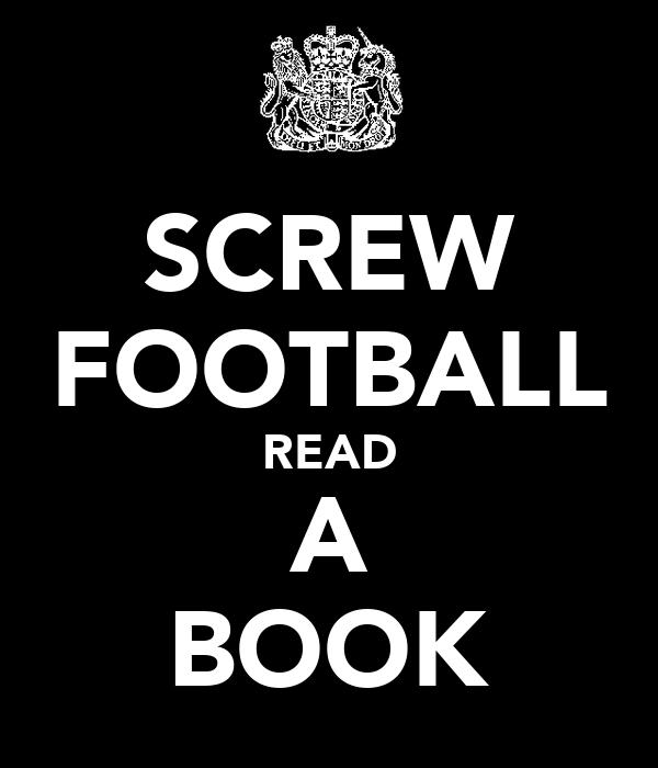 SCREW FOOTBALL READ A BOOK